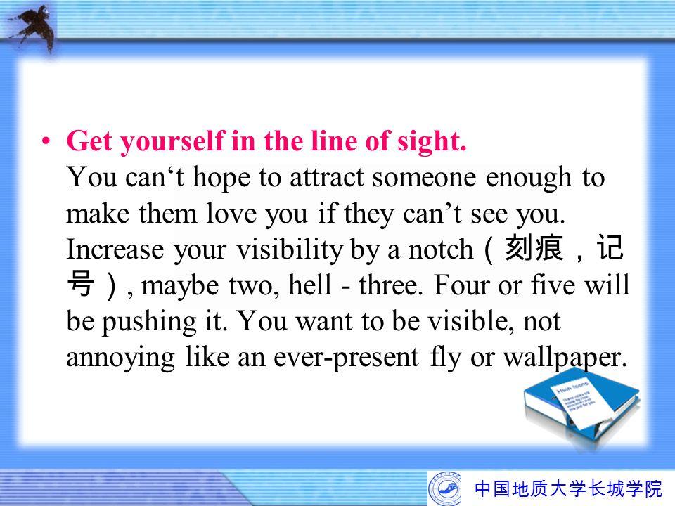 中国地质大学长城学院 Get yourself in the line of sight. You can't hope to attract someone enough to make them love you if they can't see you. Increase your visi