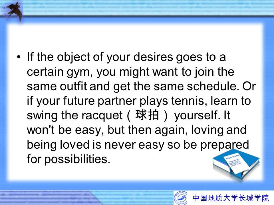 中国地质大学长城学院 If the object of your desires goes to a certain gym, you might want to join the same outfit and get the same schedule. Or if your future pa