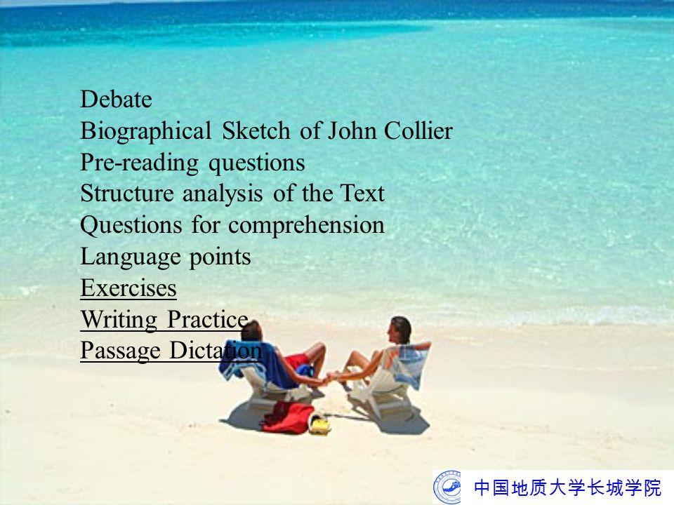 中国地质大学长城学院 Debate Biographical Sketch of John Collier Pre-reading questions Structure analysis of the Text Questions for comprehension Language points