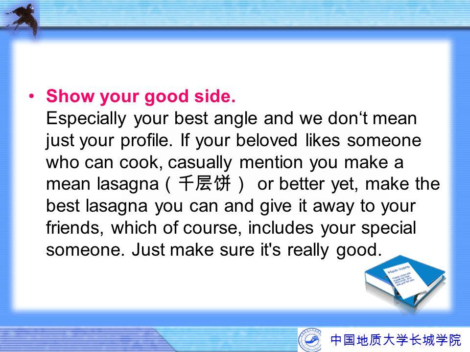 中国地质大学长城学院 Show your good side. Especially your best angle and we don't mean just your profile. If your beloved likes someone who can cook, casually m