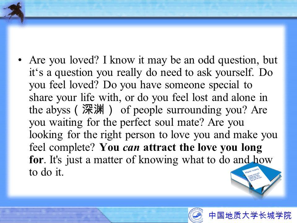 中国地质大学长城学院 Are you loved? I know it may be an odd question, but it's a question you really do need to ask yourself. Do you feel loved? Do you have som