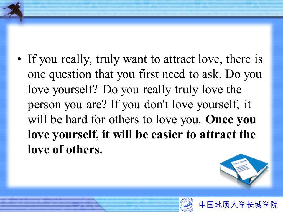 中国地质大学长城学院 If you really, truly want to attract love, there is one question that you first need to ask. Do you love yourself? Do you really truly love