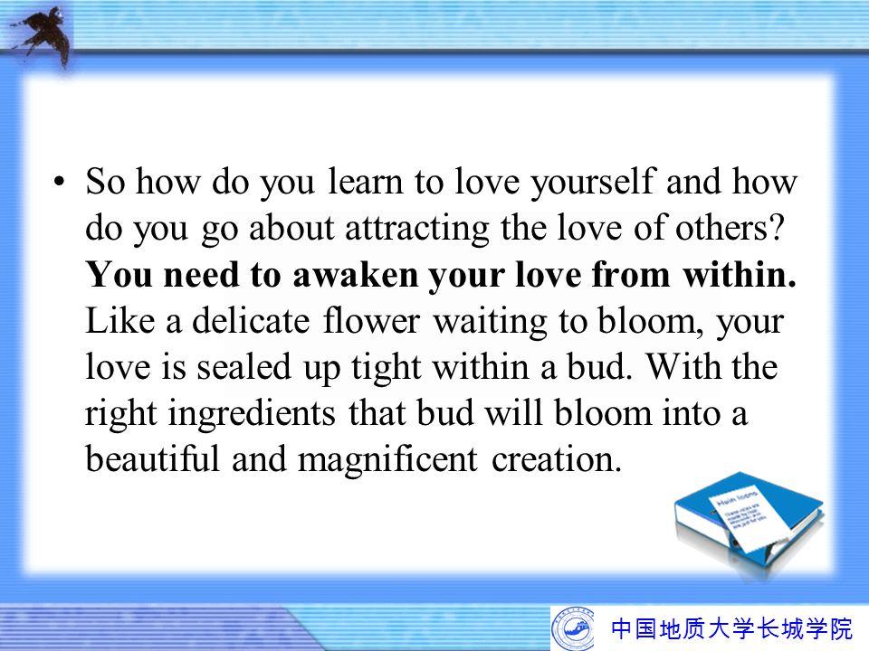 中国地质大学长城学院 So how do you learn to love yourself and how do you go about attracting the love of others? You need to awaken your love from within. Like