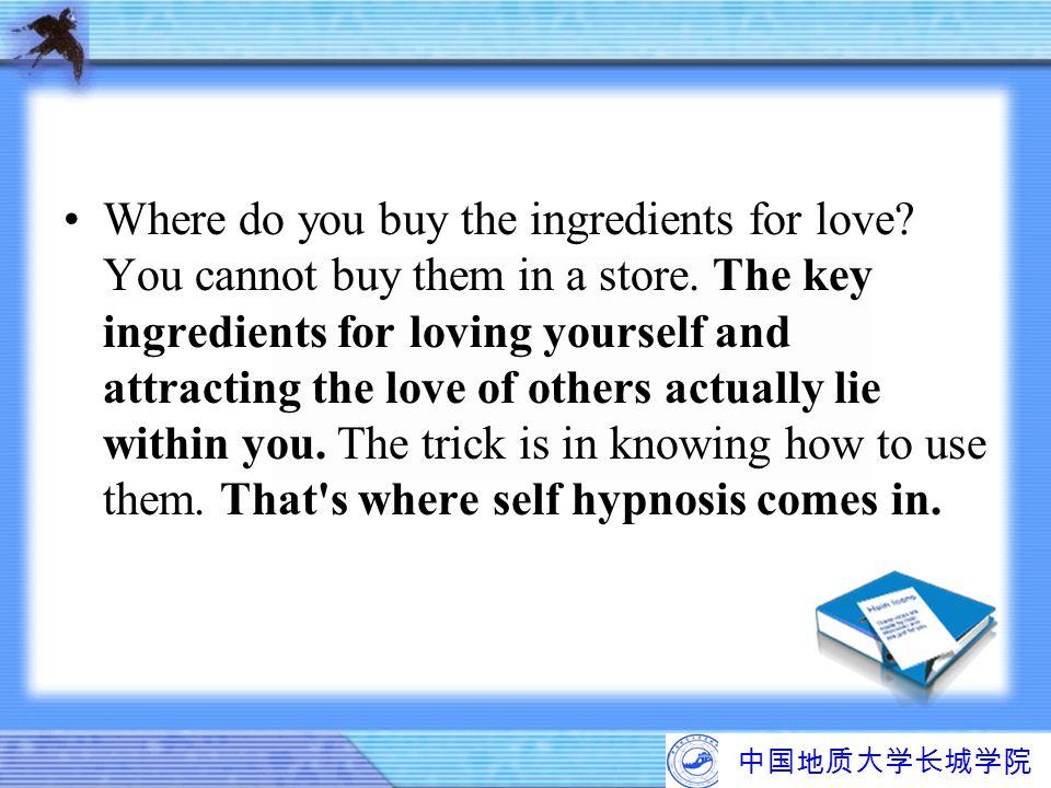 中国地质大学长城学院 Where do you buy the ingredients for love? You cannot buy them in a store. The key ingredients for loving yourself and attracting the love
