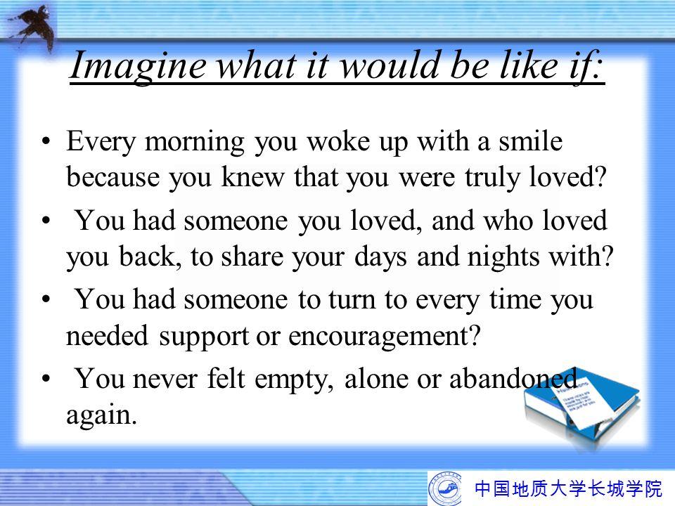 中国地质大学长城学院 Imagine what it would be like if: Every morning you woke up with a smile because you knew that you were truly loved? You had someone you lo