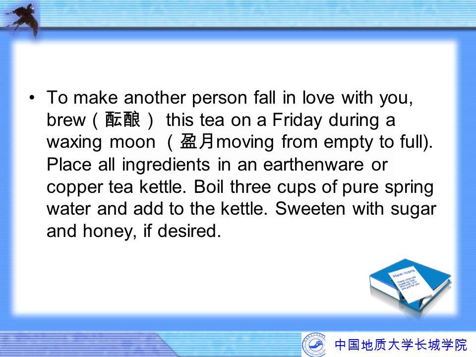 中国地质大学长城学院 To make another person fall in love with you, brew (酝酿) this tea on a Friday during a waxing moon (盈月 moving from empty to full). Place all
