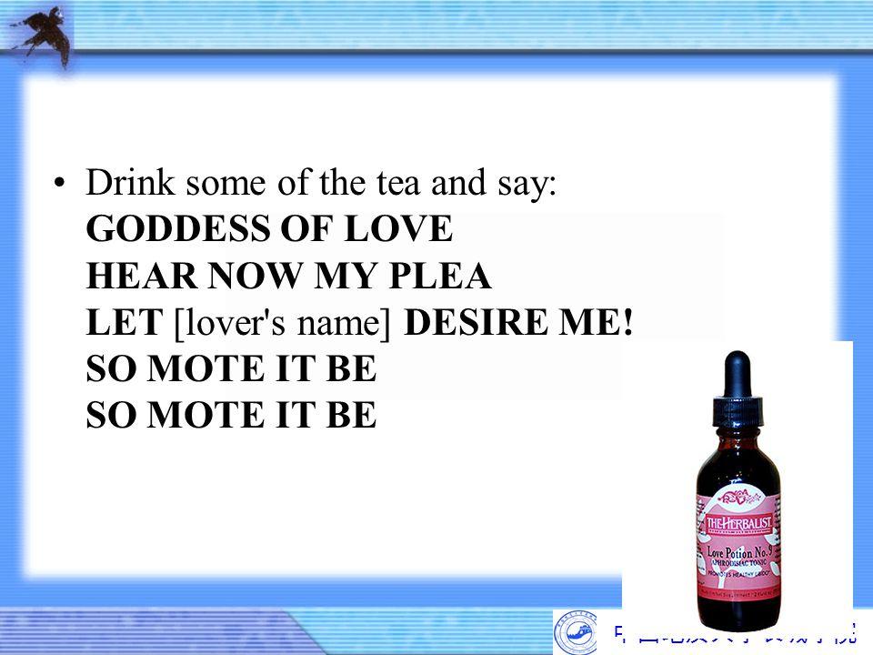 中国地质大学长城学院 Drink some of the tea and say: GODDESS OF LOVE HEAR NOW MY PLEA LET [lover's name] DESIRE ME! SO MOTE IT BE SO MOTE IT BE