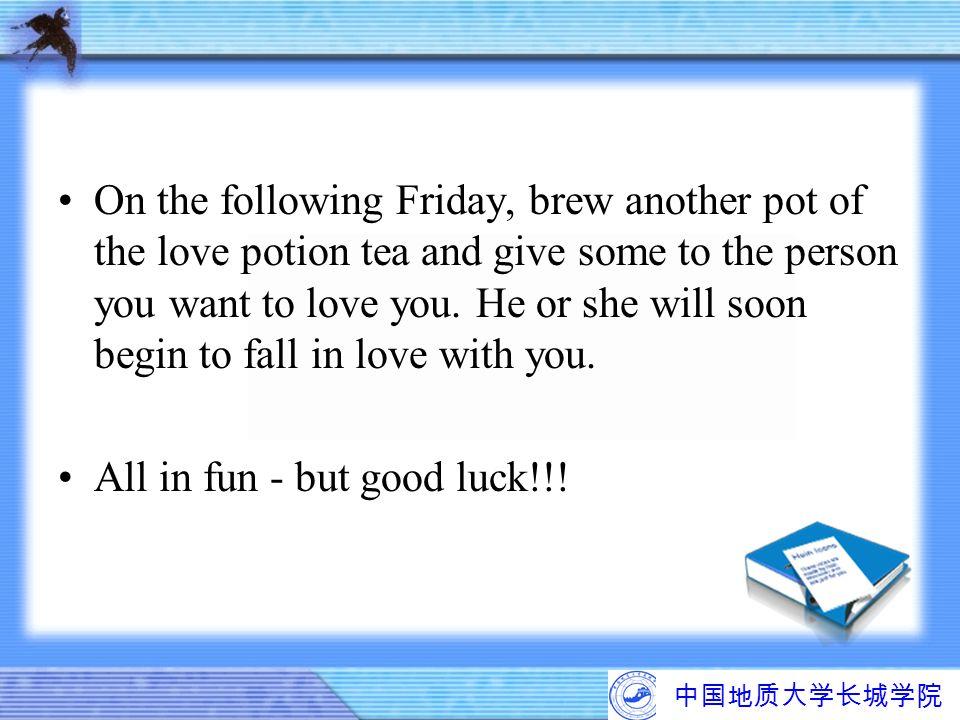 中国地质大学长城学院 On the following Friday, brew another pot of the love potion tea and give some to the person you want to love you. He or she will soon begi