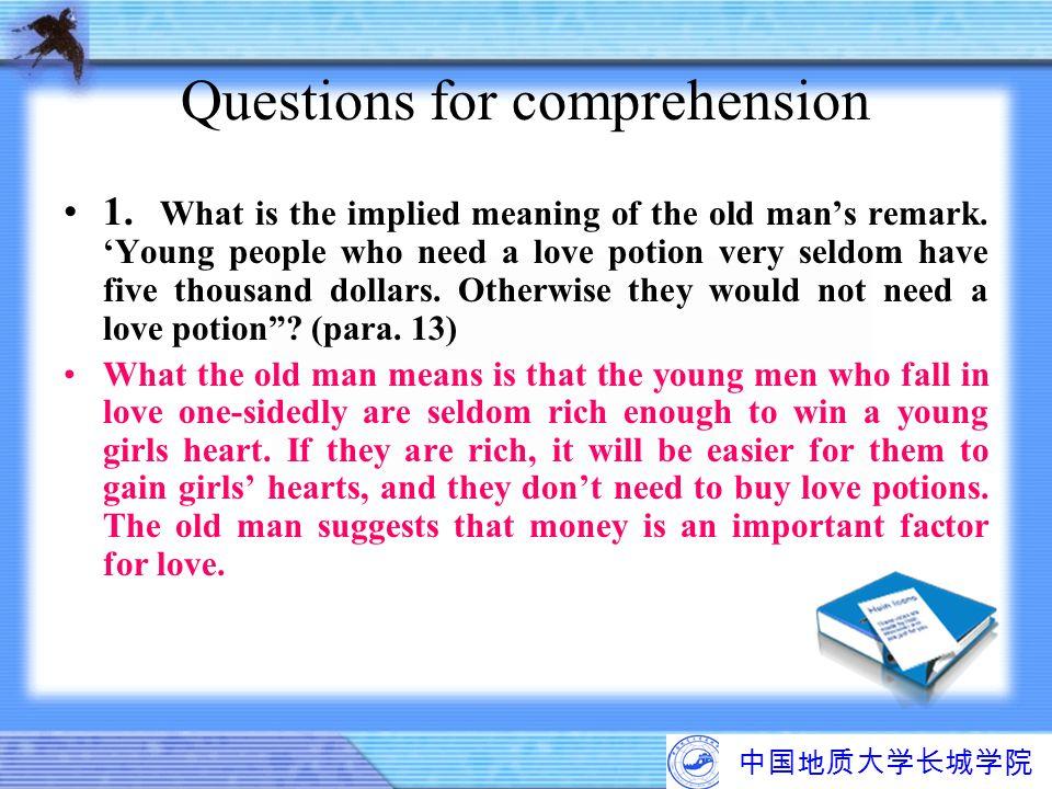 中国地质大学长城学院 Questions for comprehension 1. What is the implied meaning of the old man's remark. 'Young people who need a love potion very seldom have f