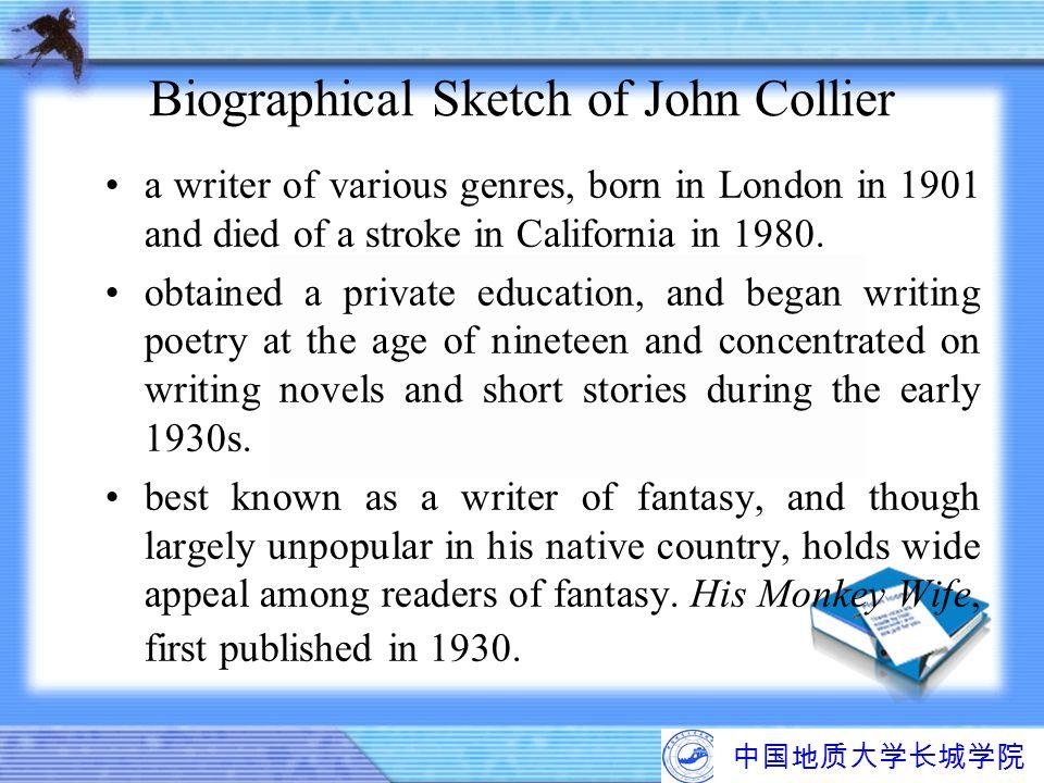 中国地质大学长城学院 Biographical Sketch of John Collier a writer of various genres, born in London in 1901 and died of a stroke in California in 1980. obtained