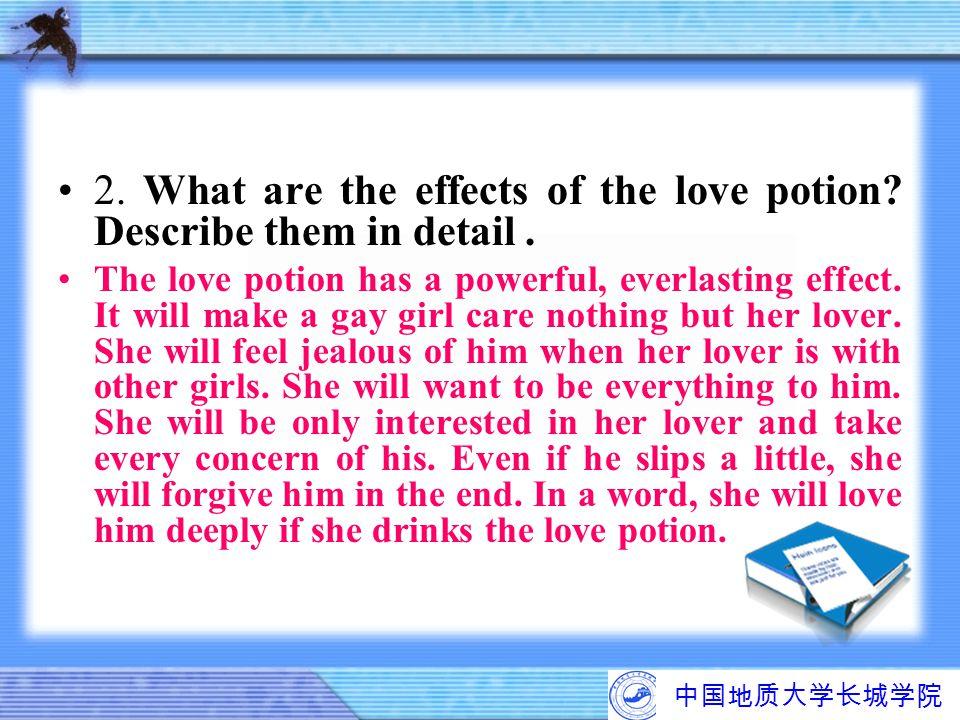 中国地质大学长城学院 2. What are the effects of the love potion? Describe them in detail. The love potion has a powerful, everlasting effect. It will make a gay