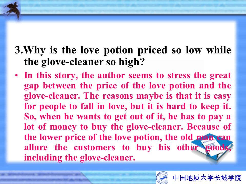中国地质大学长城学院 3.Why is the love potion priced so low while the glove-cleaner so high? In this story, the author seems to stress the great gap between the