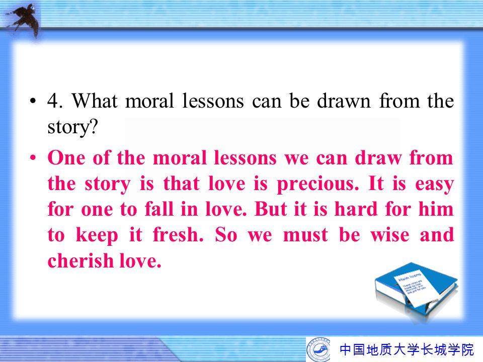 中国地质大学长城学院 4. What moral lessons can be drawn from the story? One of the moral lessons we can draw from the story is that love is precious. It is easy