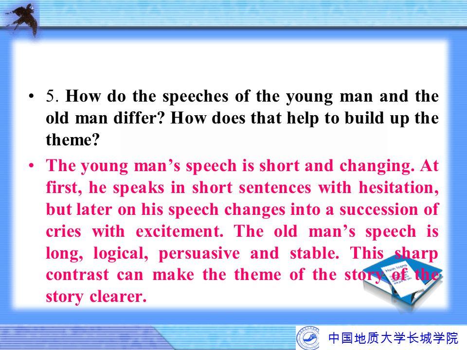 中国地质大学长城学院 5. How do the speeches of the young man and the old man differ? How does that help to build up the theme? The young man's speech is short a