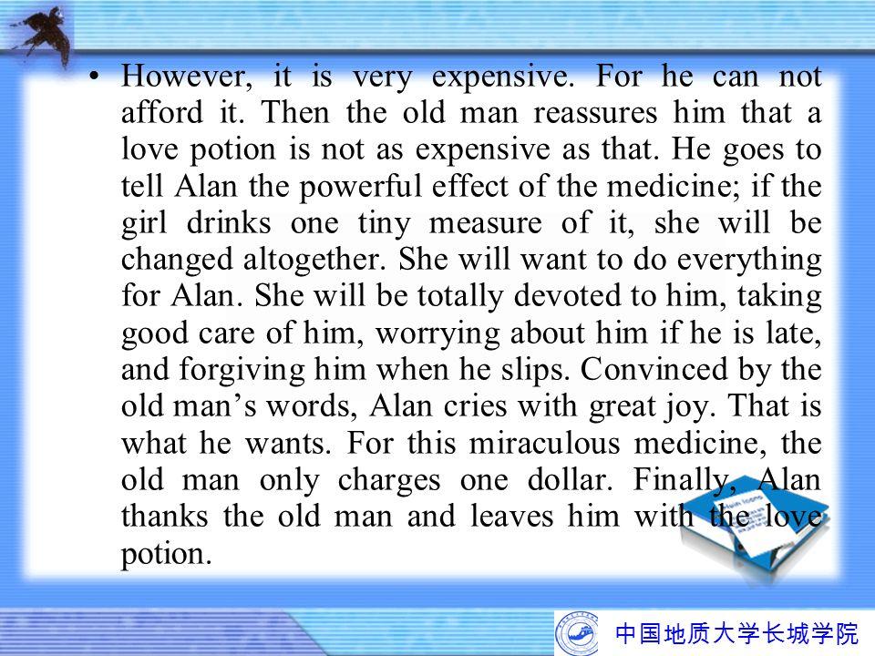 中国地质大学长城学院 However, it is very expensive. For he can not afford it. Then the old man reassures him that a love potion is not as expensive as that. He