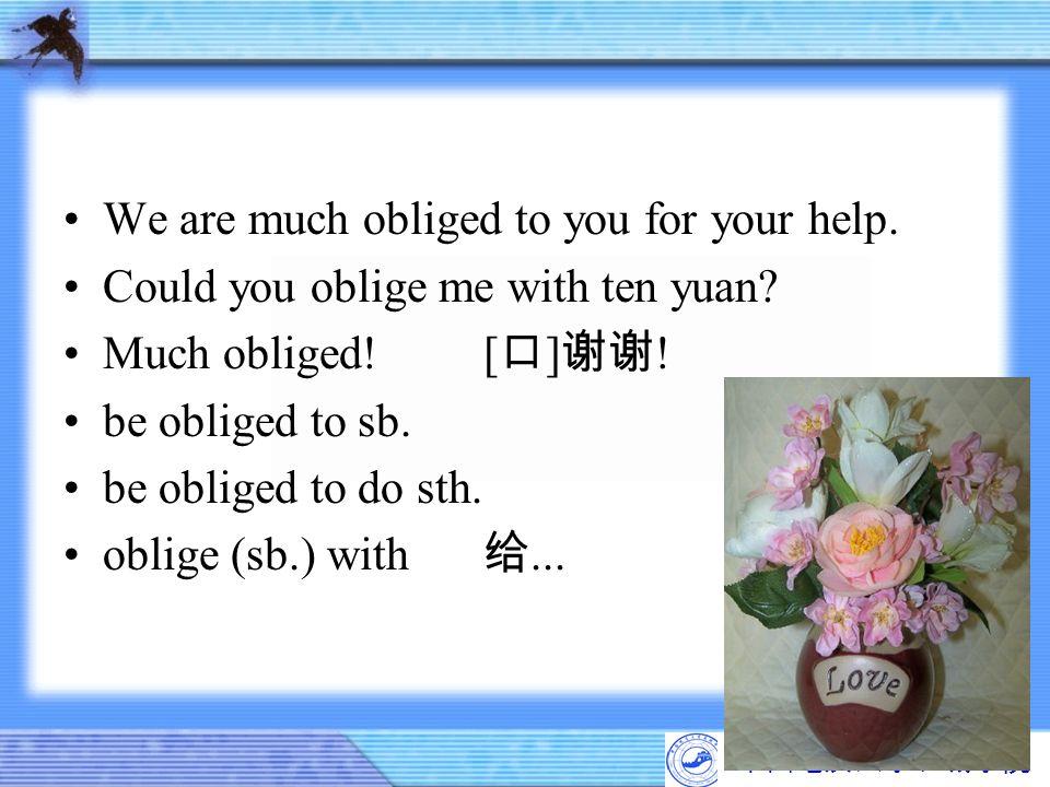 中国地质大学长城学院 We are much obliged to you for your help. Could you oblige me with ten yuan? Much obliged![ 口 ] 谢谢 ! be obliged to sb. be obliged to do sth