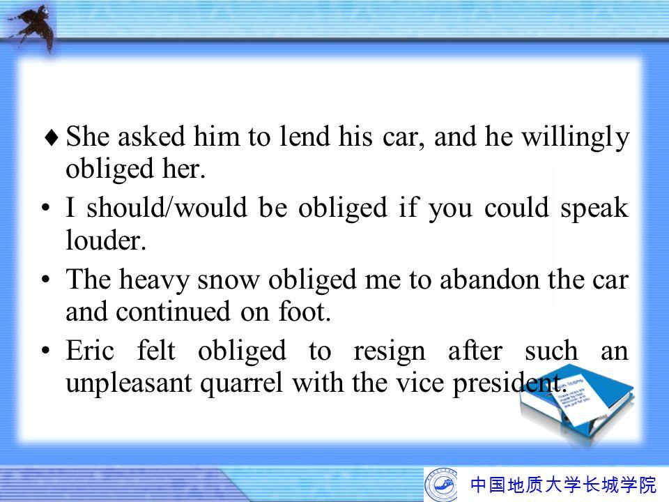 中国地质大学长城学院  She asked him to lend his car, and he willingly obliged her. I should/would be obliged if you could speak louder. The heavy snow obliged