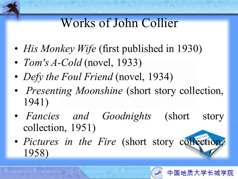 中国地质大学长城学院 Works of John Collier His Monkey Wife (first published in 1930) Tom's A-Cold (novel, 1933) Defy the Foul Friend (novel, 1934) Presenting Mo