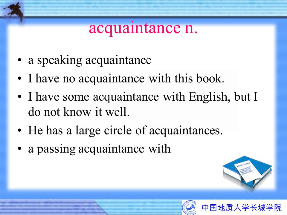 中国地质大学长城学院 acquaintance n. a speaking acquaintance I have no acquaintance with this book. I have some acquaintance with English, but I do not know it