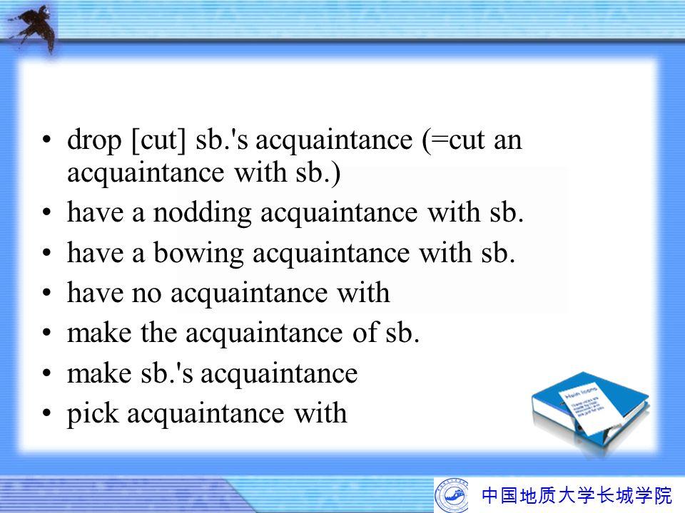 中国地质大学长城学院 drop [cut] sb.'s acquaintance (=cut an acquaintance with sb.) have a nodding acquaintance with sb. have a bowing acquaintance with sb. have