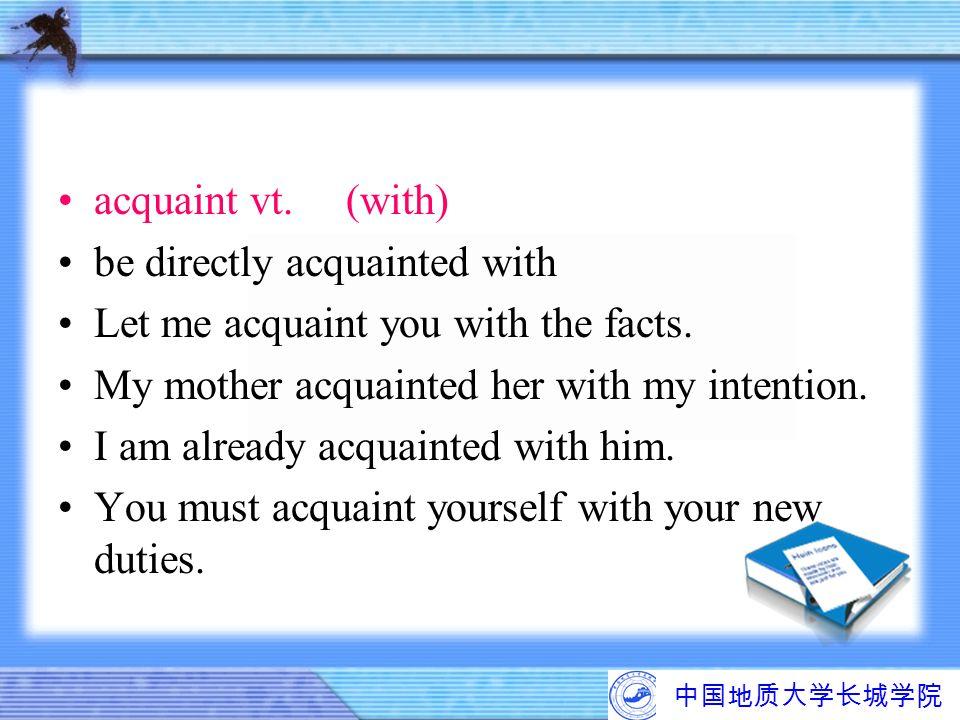 中国地质大学长城学院 acquaintvt.(with) be directly acquainted with Let me acquaint you with the facts. My mother acquainted her with my intention. I am already
