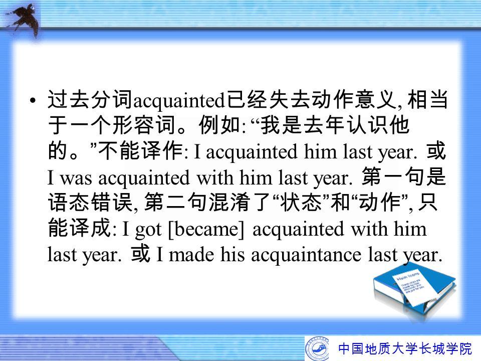 """中国地质大学长城学院 过去分词 acquainted 已经失去动作意义, 相当 于一个形容词。例如 : """" 我是去年认识他 的。 """" 不能译作 : I acquainted him last year. 或 I was acquainted with him last year. 第一句是 语态错误"""