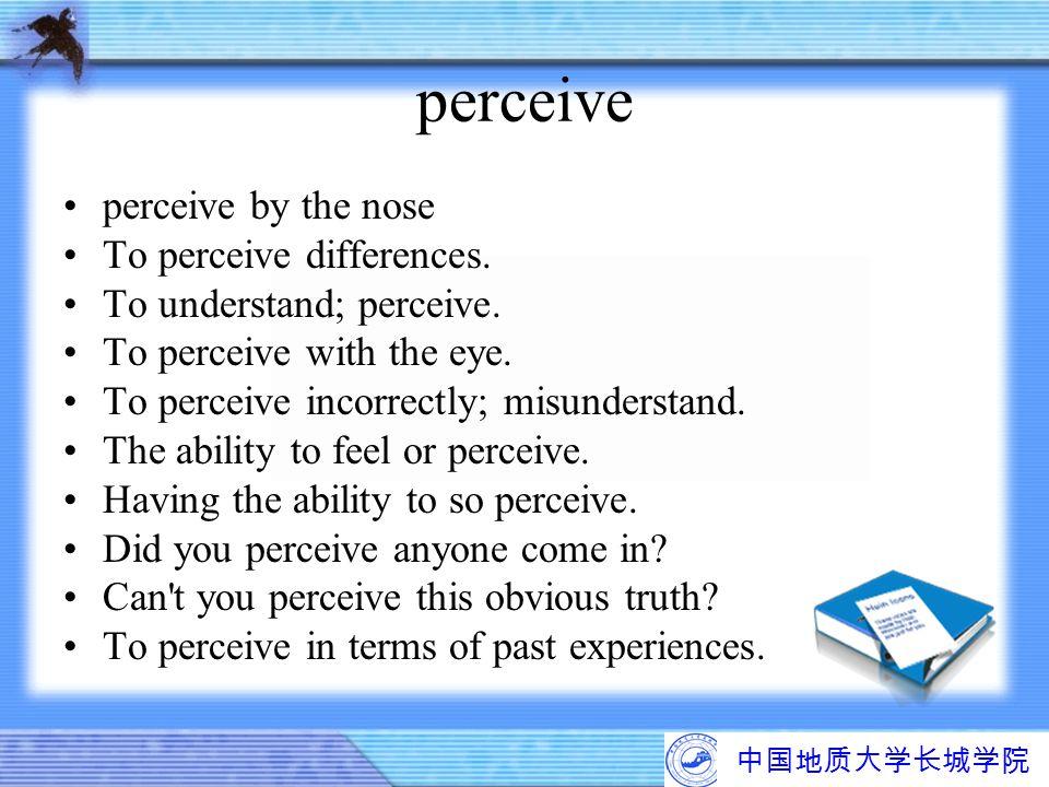 中国地质大学长城学院 perceive perceive by the nose To perceive differences. To understand; perceive. To perceive with the eye. To perceive incorrectly; misunder