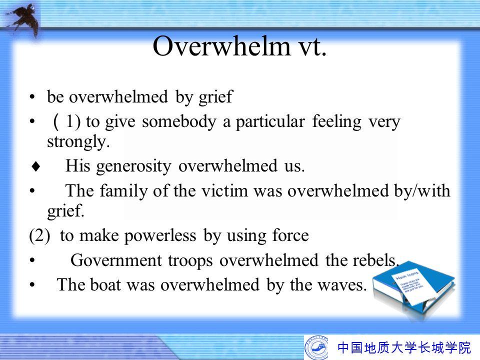 中国地质大学长城学院 Overwhelm vt. be overwhelmed by grief ( 1) to give somebody a particular feeling very strongly.  His generosity overwhelmed us. The family