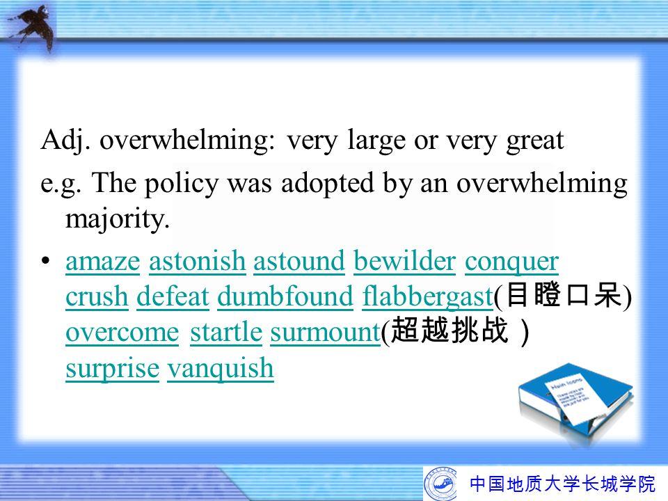 中国地质大学长城学院 Adj. overwhelming: very large or very great e.g. The policy was adopted by an overwhelming majority. amaze astonish astound bewilder conque