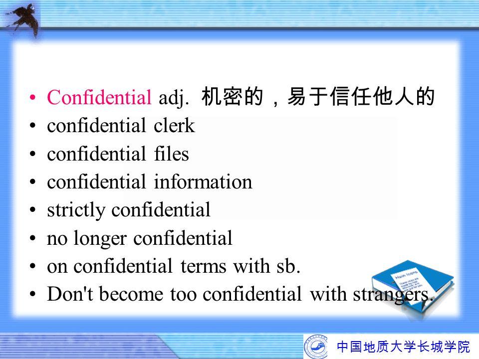 中国地质大学长城学院 Confidential adj. 机密的,易于信任他人的 confidential clerk confidential files confidential information strictly confidential no longer confidential o