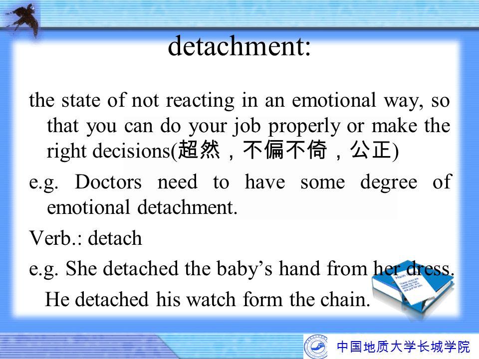 中国地质大学长城学院 detachment: the state of not reacting in an emotional way, so that you can do your job properly or make the right decisions( 超然,不偏不倚,公正 ) e
