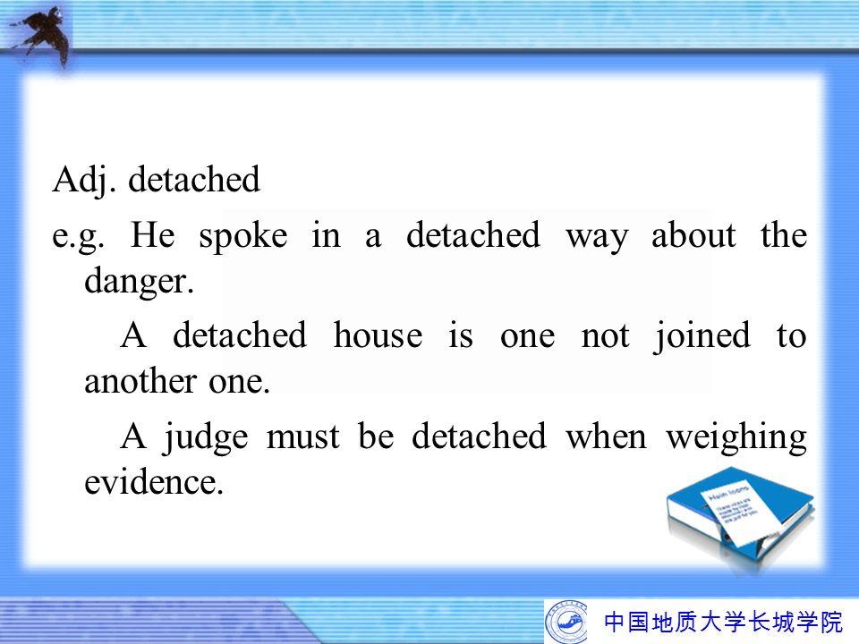 中国地质大学长城学院 Adj. detached e.g. He spoke in a detached way about the danger. A detached house is one not joined to another one. A judge must be detached
