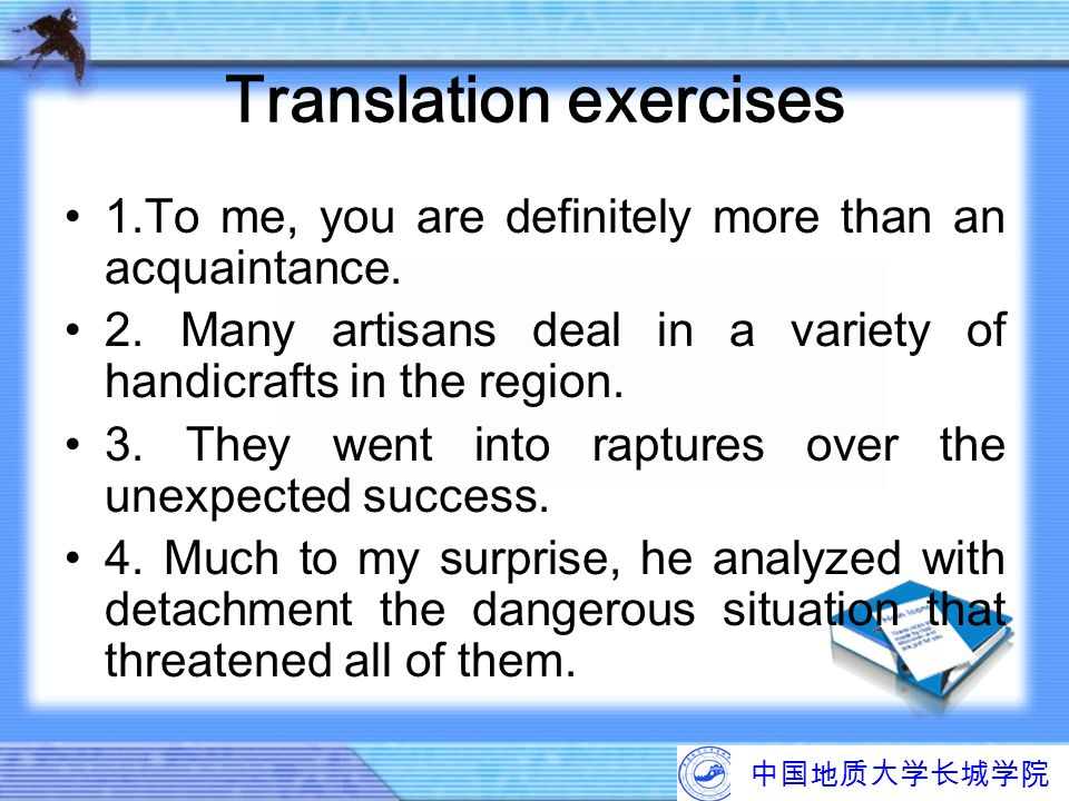 中国地质大学长城学院 Translation exercises 1.To me, you are definitely more than an acquaintance. 2. Many artisans deal in a variety of handicrafts in the regio