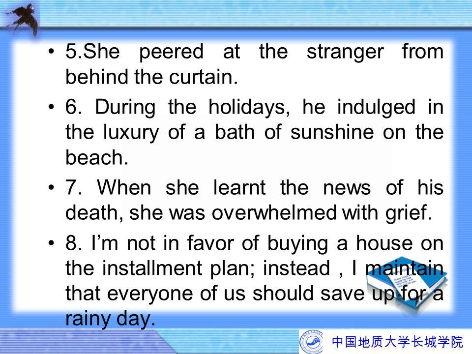 中国地质大学长城学院 5.She peered at the stranger from behind the curtain. 6. During the holidays, he indulged in the luxury of a bath of sunshine on the beach.