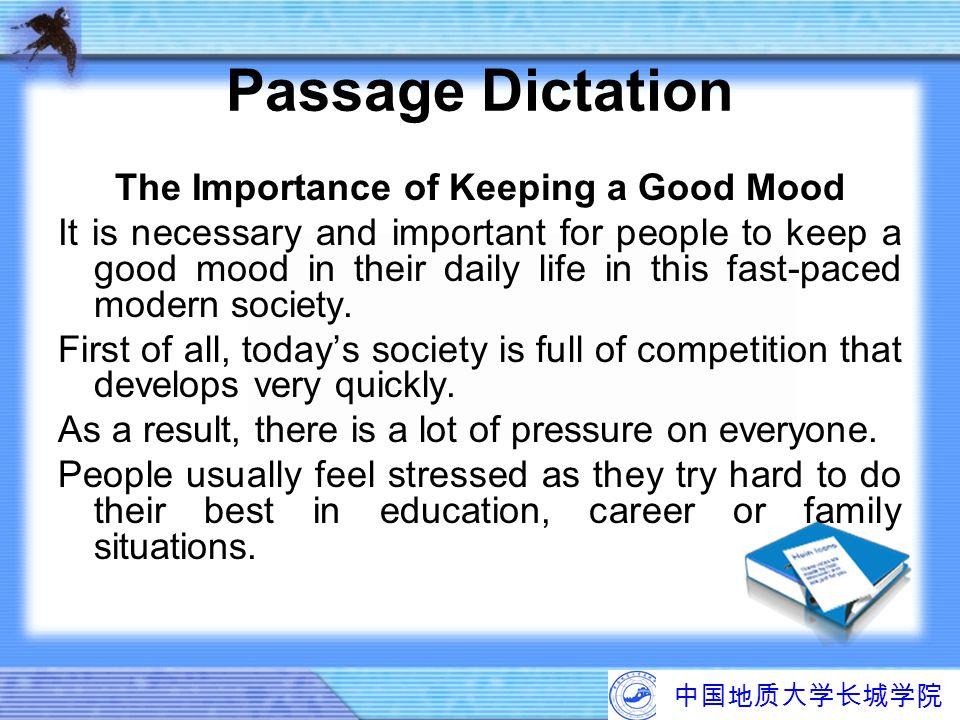 中国地质大学长城学院 Passage Dictation The Importance of Keeping a Good Mood It is necessary and important for people to keep a good mood in their daily life in