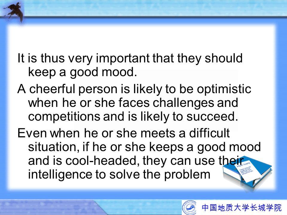 中国地质大学长城学院 It is thus very important that they should keep a good mood. A cheerful person is likely to be optimistic when he or she faces challenges a