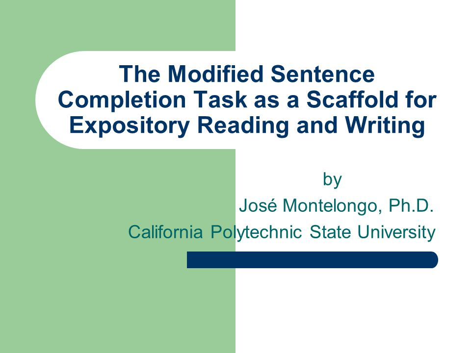 The Modified Sentence Completion Task as a Scaffold for Expository Reading and Writing by José Montelongo, Ph.D. California Polytechnic State Universi