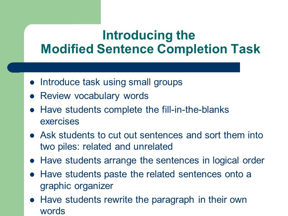 Introducing the Modified Sentence Completion Task Introduce task using small groups Review vocabulary words Have students complete the fill-in-the-bla