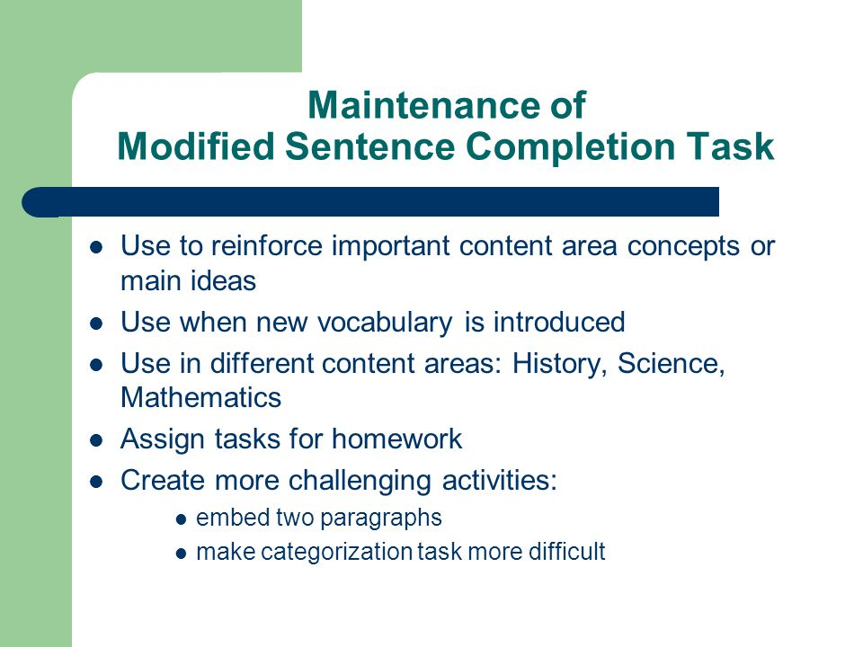 Maintenance of Modified Sentence Completion Task Use to reinforce important content area concepts or main ideas Use when new vocabulary is introduced