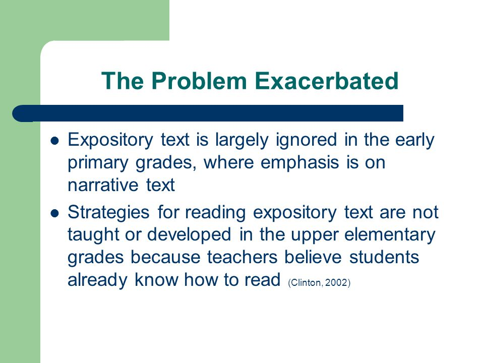 The Problem Exacerbated Expository text is largely ignored in the early primary grades, where emphasis is on narrative text Strategies for reading exp