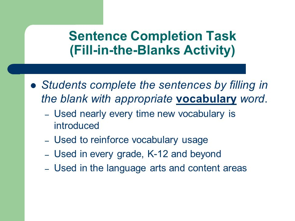 Sentence Completion Task (Fill-in-the-Blanks Activity) Students complete the sentences by filling in the blank with appropriate vocabulary word. – Use