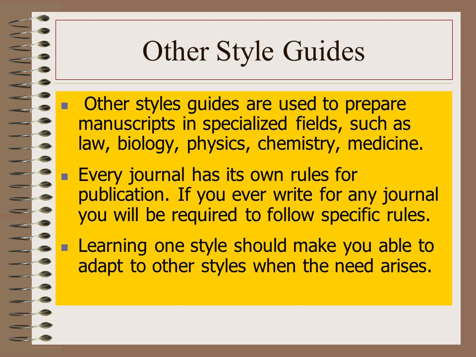 Other Style Guides Other styles guides are used to prepare manuscripts in specialized fields, such as law, biology, physics, chemistry, medicine.