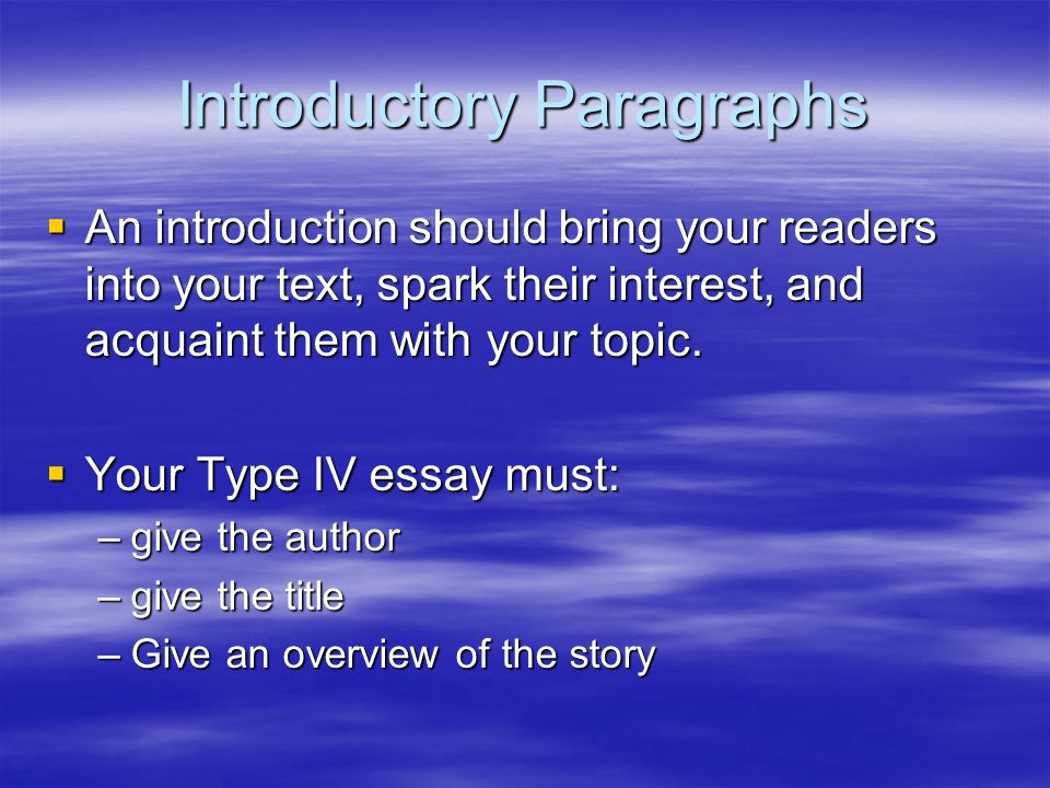 Introductory Paragraphs  An introduction should bring your readers into your text, spark their interest, and acquaint them with your topic.