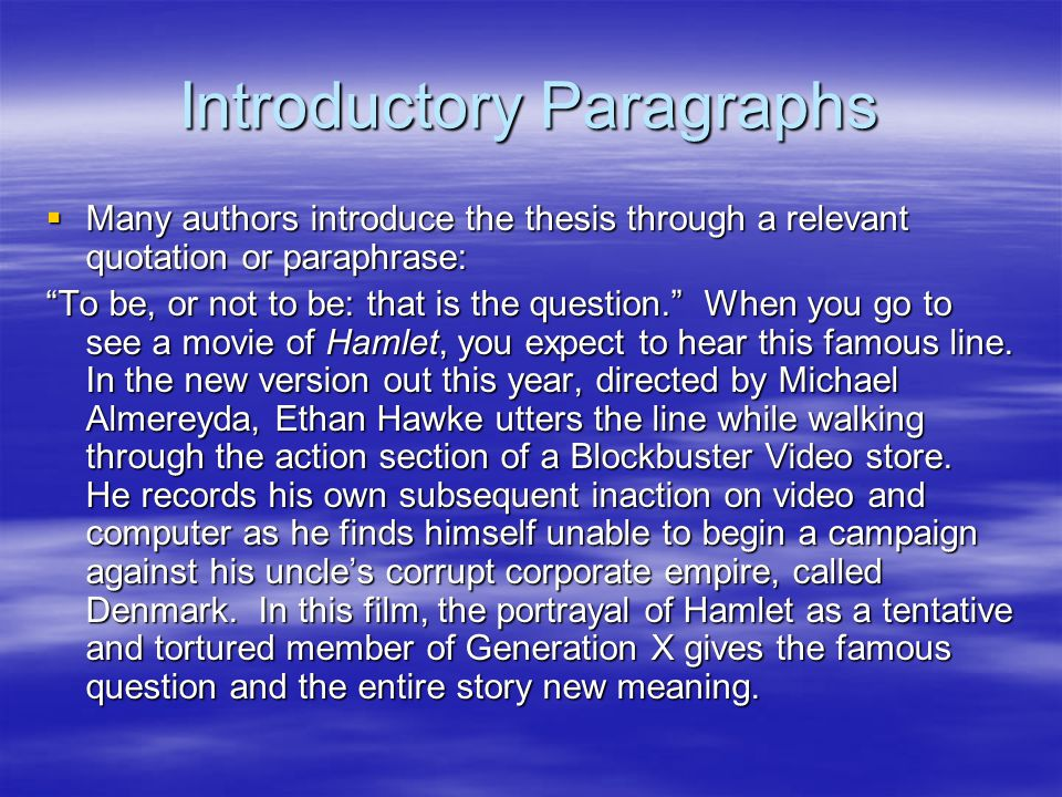 Introductory Paragraphs  Many authors introduce the thesis through a relevant quotation or paraphrase: To be, or not to be: that is the question. When you go to see a movie of Hamlet, you expect to hear this famous line.