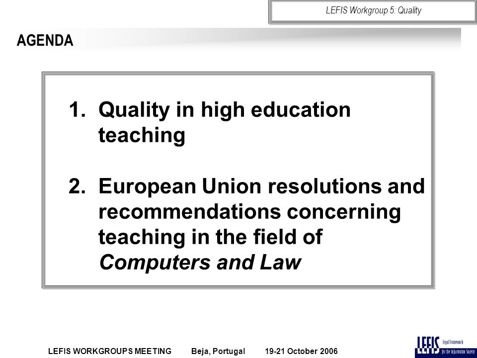 AGENDA 1.Quality in high education teaching 2.European Union resolutions and recommendations concerning teaching in the field of Computers and Law LEF