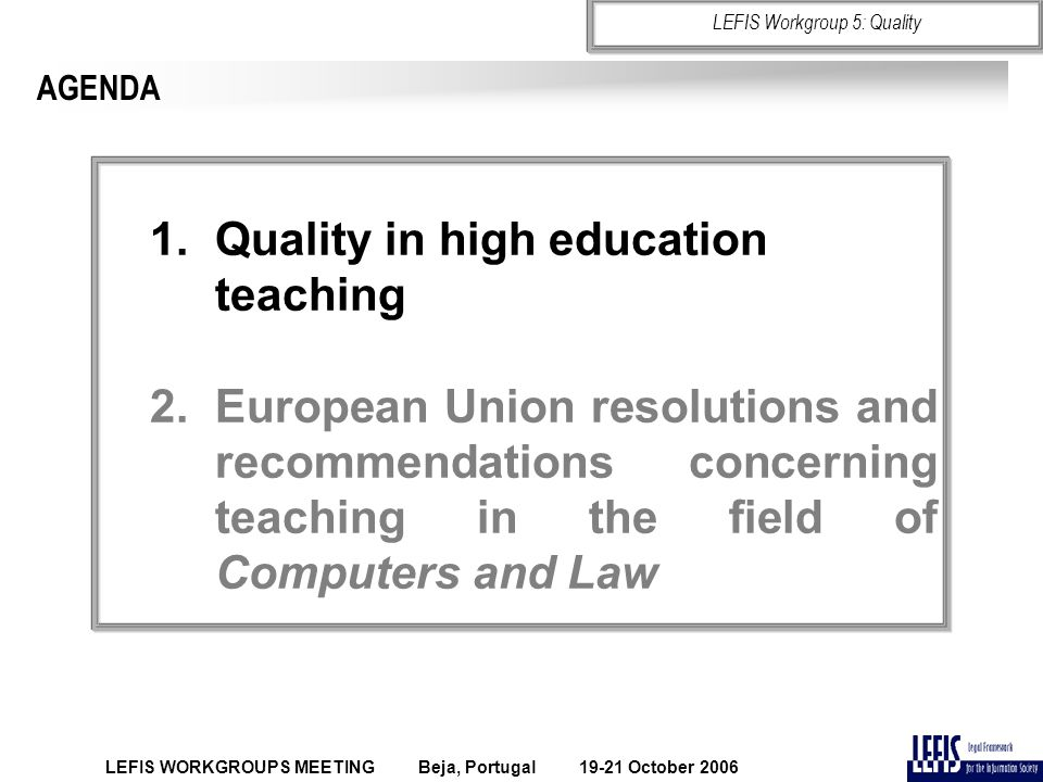 AGENDA 1.Quality in high education teaching 2.European Union resolutions and recommendations concerning teaching in the field of Computers and Law LEFIS WORKGROUPS MEETING Beja, Portugal 19-21 October 2006 LEFIS Workgroup 5: Quality