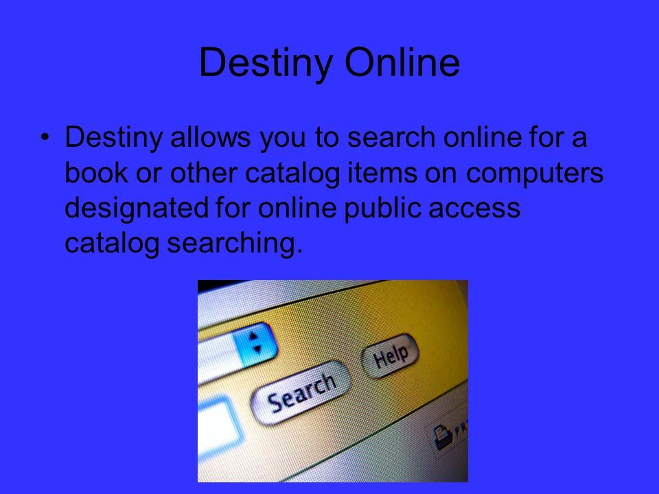 Destiny Online Destiny allows you to search online for a book or other catalog items on computers designated for online public access catalog searching.