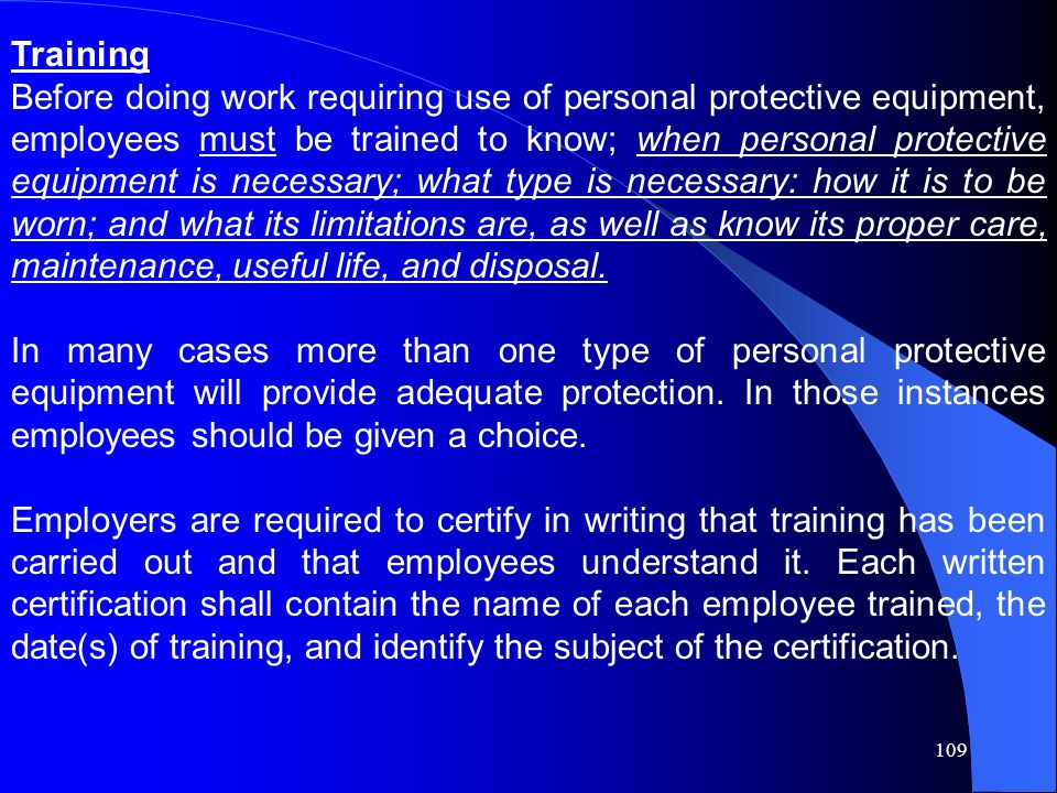 109 Training Before doing work requiring use of personal protective equipment, employees must be trained to know; when personal protective equipment is necessary; what type is necessary: how it is to be worn; and what its limitations are, as well as know its proper care, maintenance, useful life, and disposal.