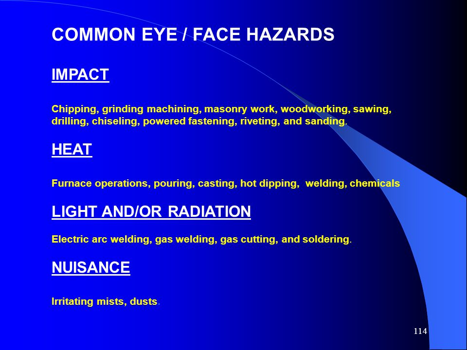114 COMMON EYE / FACE HAZARDS IMPACT Chipping, grinding machining, masonry work, woodworking, sawing, drilling, chiseling, powered fastening, riveting, and sanding.