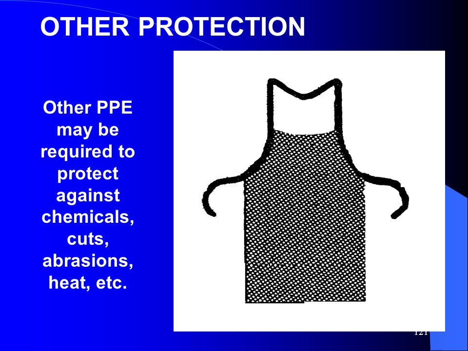 121 OTHER PROTECTION Other PPE may be required to protect against chemicals, cuts, abrasions, heat, etc.